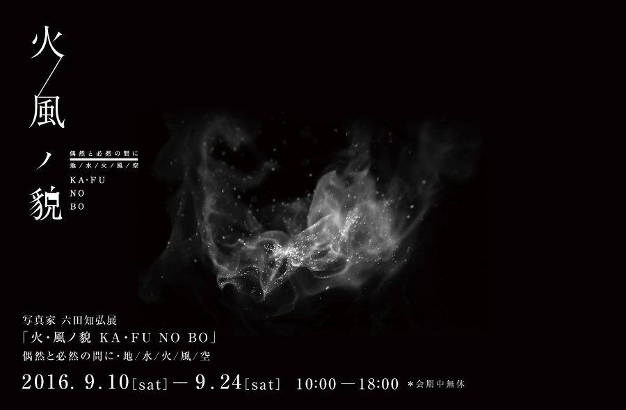 写真家 六田知弘展「火・空ノ貌 KA・FU NO BO」偶然と必然の間に・地/水/火/風/空